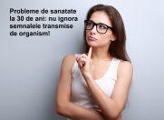 Probleme de sanatate la 30 de ani: nu ignora semnalele transmise de organism!
